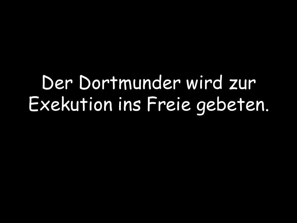 Sagt der Dortmunder zum Bochumer und dem Schalker: Ich habe gehört, dass die Leute von der Exekution sehr leichtgläubig sind.