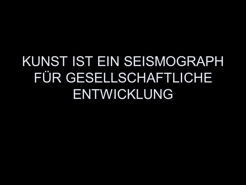 KUNST IST EIN SEISMOGRAPH FÜR GESELLSCHAFTLICHE ENTWICKLUNG