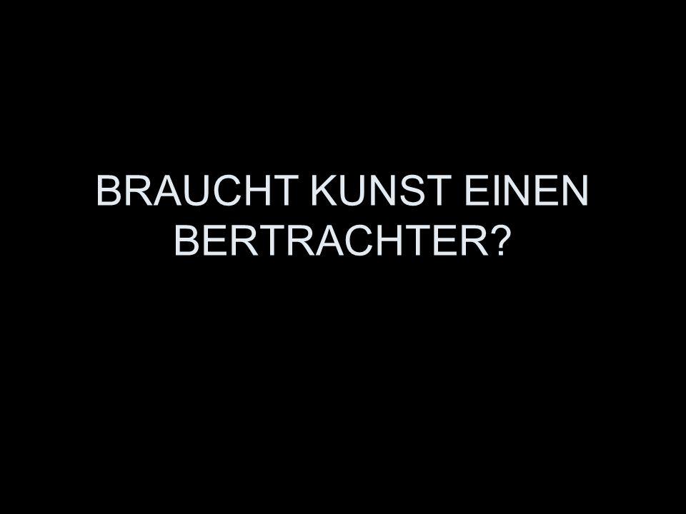 BRAUCHT KUNST EINEN BERTRACHTER?
