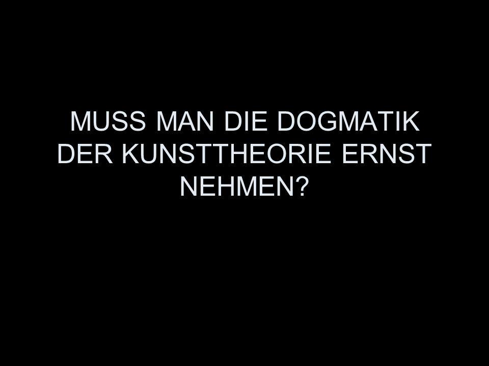 MUSS MAN DIE DOGMATIK DER KUNSTTHEORIE ERNST NEHMEN?
