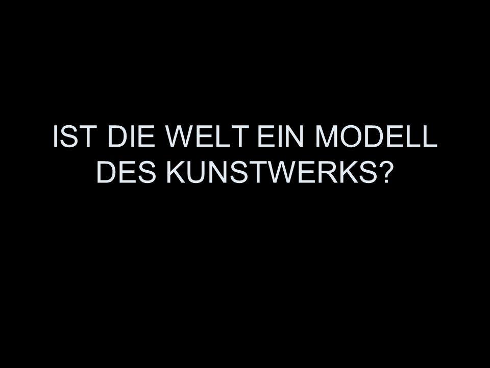 IST DIE WELT EIN MODELL DES KUNSTWERKS?