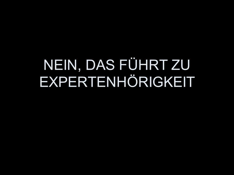 NEIN, DAS FÜHRT ZU EXPERTENHÖRIGKEIT
