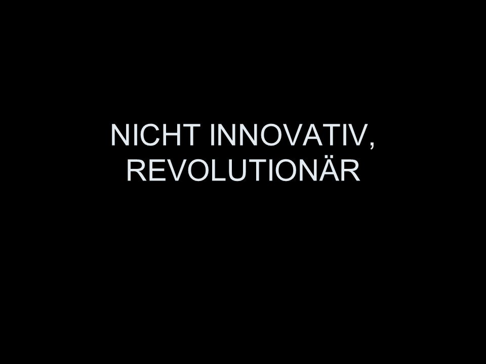 NICHT INNOVATIV, REVOLUTIONÄR