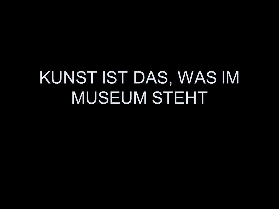 KUNST IST DAS, WAS IM MUSEUM STEHT
