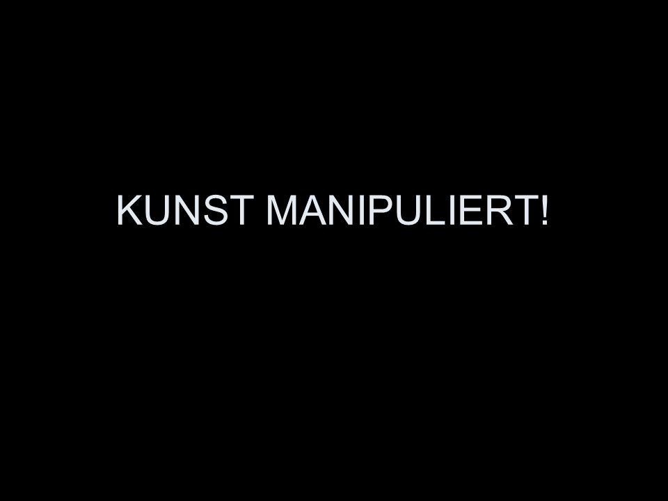 KUNST MANIPULIERT!