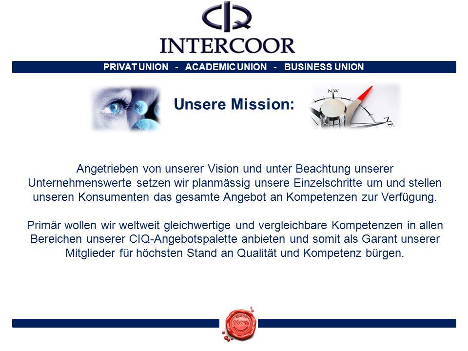PRIVAT UNION - ACADEMIC UNION - BUSINESS UNION Unsere Mission: Angetrieben von unserer Vision und unter Beachtung unserer Unternehmenswerte setzen wir planmässig unsere Einzelschritte um und stellen unseren Konsumenten das gesamte Angebot an Kompetenzen zur Verfügung.
