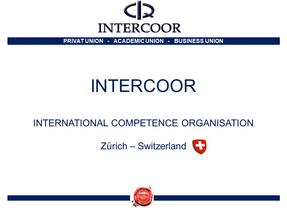 PRIVAT UNION - ACADEMIC UNION - BUSINESS UNION INTERCOOR INTERNATIONAL COMPETENCE ORGANISATION Zürich – Switzerland