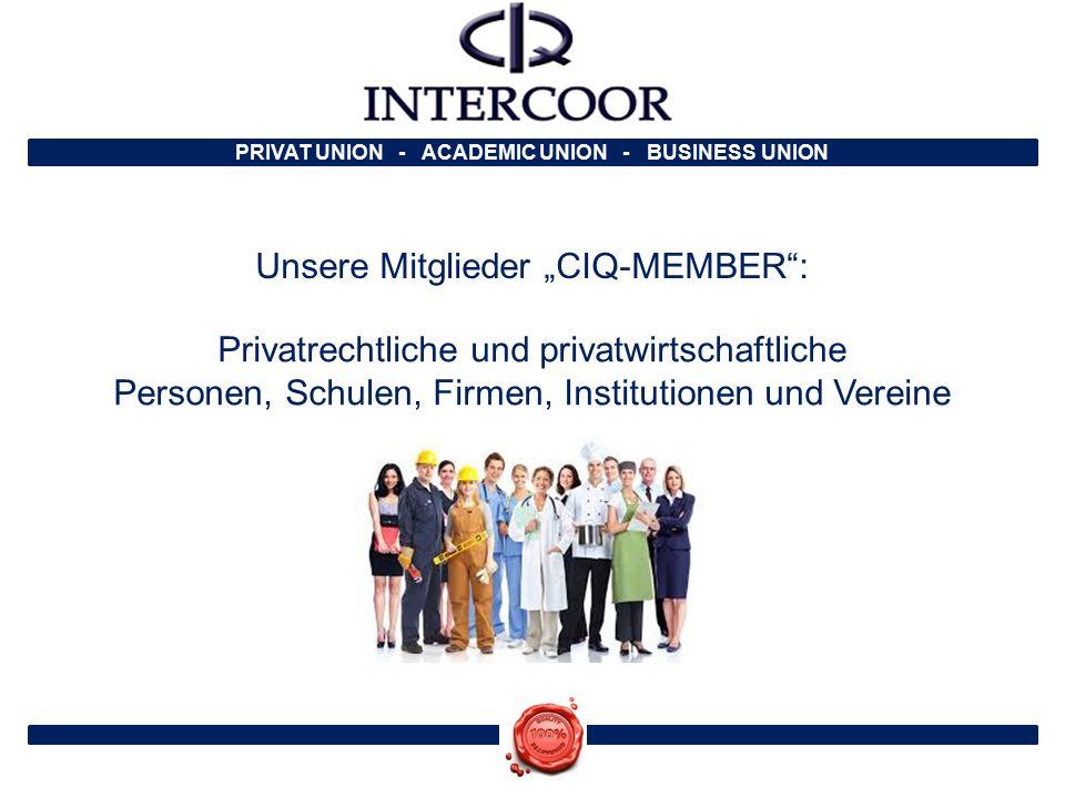 """PRIVAT UNION - ACADEMIC UNION - BUSINESS UNION Unsere Mitglieder """"CIQ-MEMBER : Privatrechtliche und privatwirtschaftliche Personen, Schulen, Firmen, Institutionen und Vereine"""