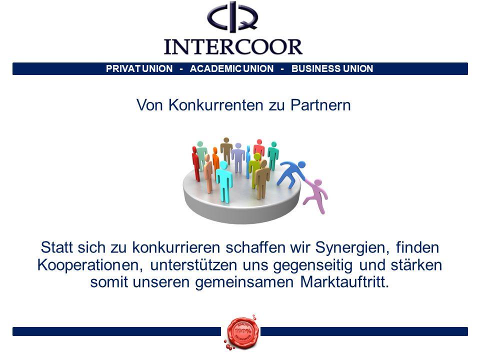 PRIVAT UNION - ACADEMIC UNION - BUSINESS UNION Von Konkurrenten zu Partnern Statt sich zu konkurrieren schaffen wir Synergien, finden Kooperationen, unterstützen uns gegenseitig und stärken somit unseren gemeinsamen Marktauftritt.