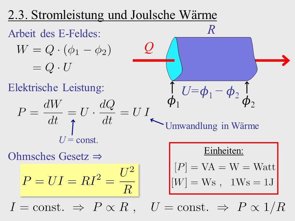 2.3. Stromleistung und Joulsche Wärme Q R 1 2 U = 1 − 2 Arbeit des E-Feldes: Elektrische Leistung: U = const. Umwandlung in Wärme Einheiten: Ohmsches