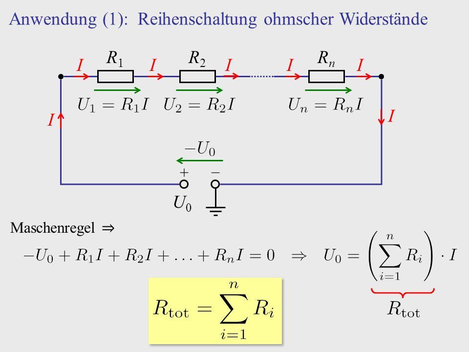 Anwendung (1): Reihenschaltung ohmscher Widerstände + − U0U0 R1R1 R2R2 RnRn I IIIIII Maschenregel ⇒