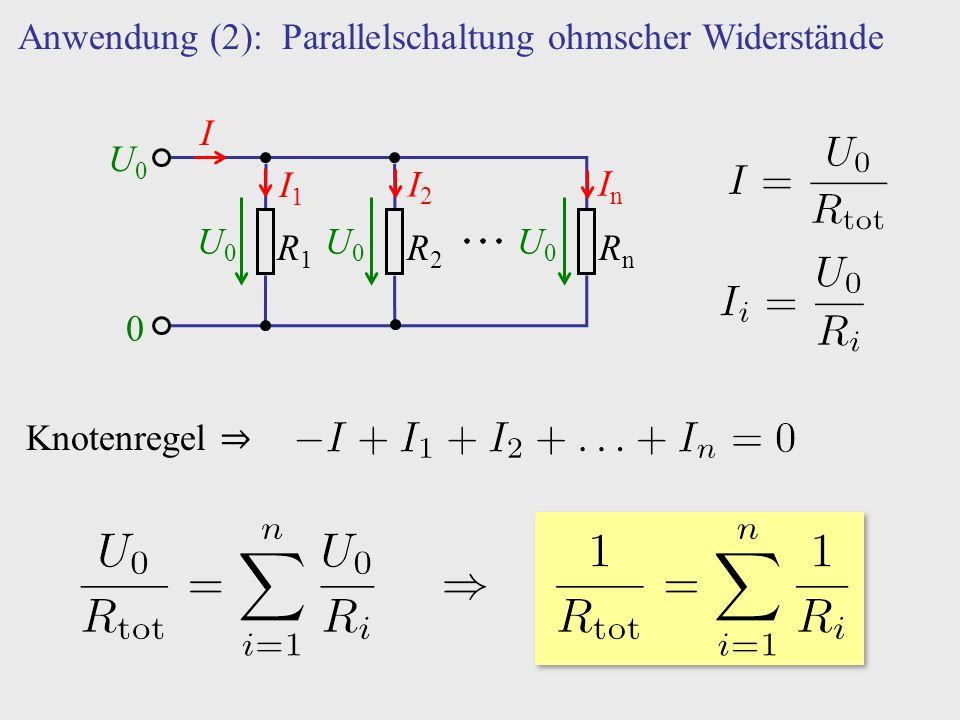 R1R1 R2R2 RnRn Anwendung (2): Parallelschaltung ohmscher Widerstände U0U0 0 U0U0 U0U0 U0U0 I I1I1 I2I2 InIn Knotenregel ⇒
