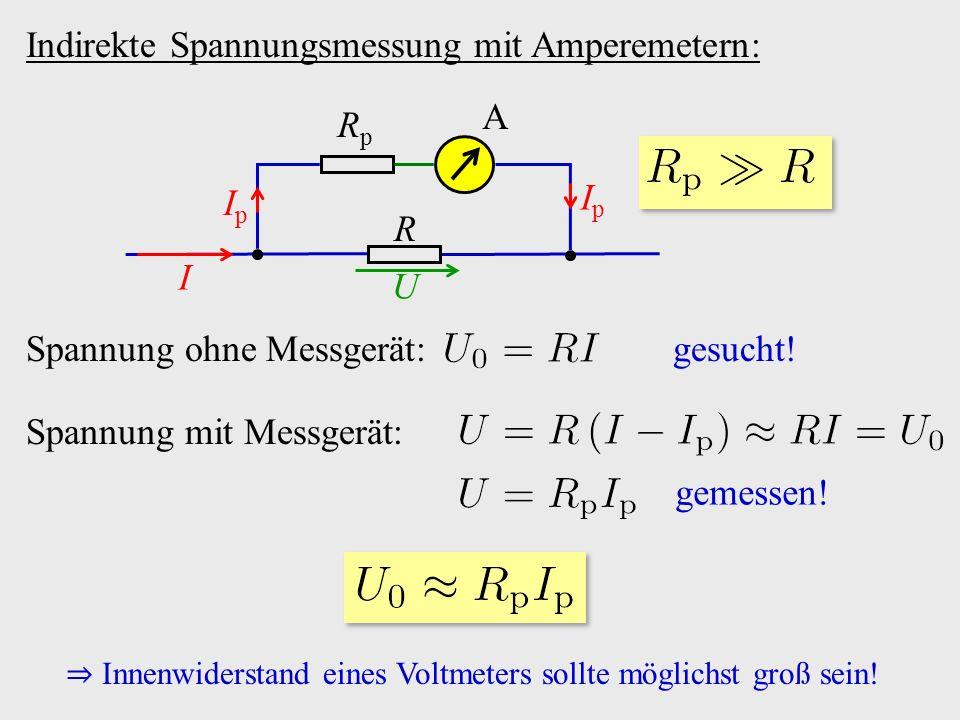 Indirekte Spannungsmessung mit Amperemetern: A R RpRp I IpIp IpIp U Spannung ohne Messgerät: gesucht! Spannung mit Messgerät: gemessen! ⇒ Innenwiderst