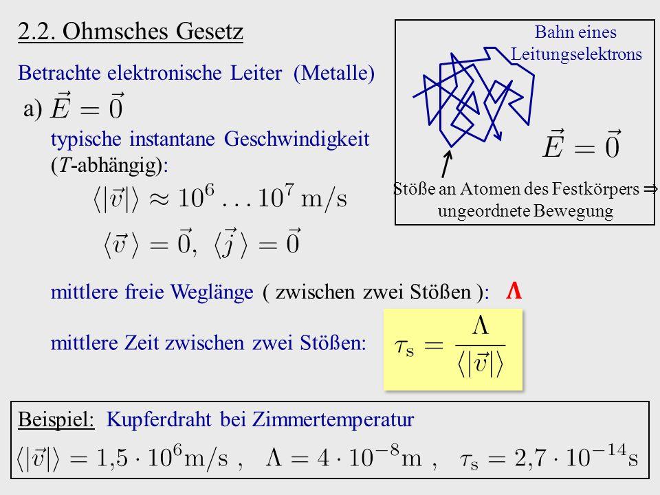 2.2. Ohmsches Gesetz Betrachte elektronische Leiter (Metalle) Stöße an Atomen des Festkörpers ⇒ ungeordnete Bewegung Bahn eines Leitungselektrons typi