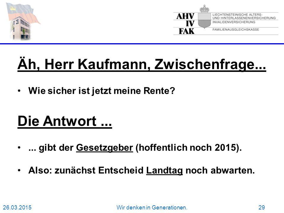 26.03.2015Wir denken in Generationen.29 Äh, Herr Kaufmann, Zwischenfrage...