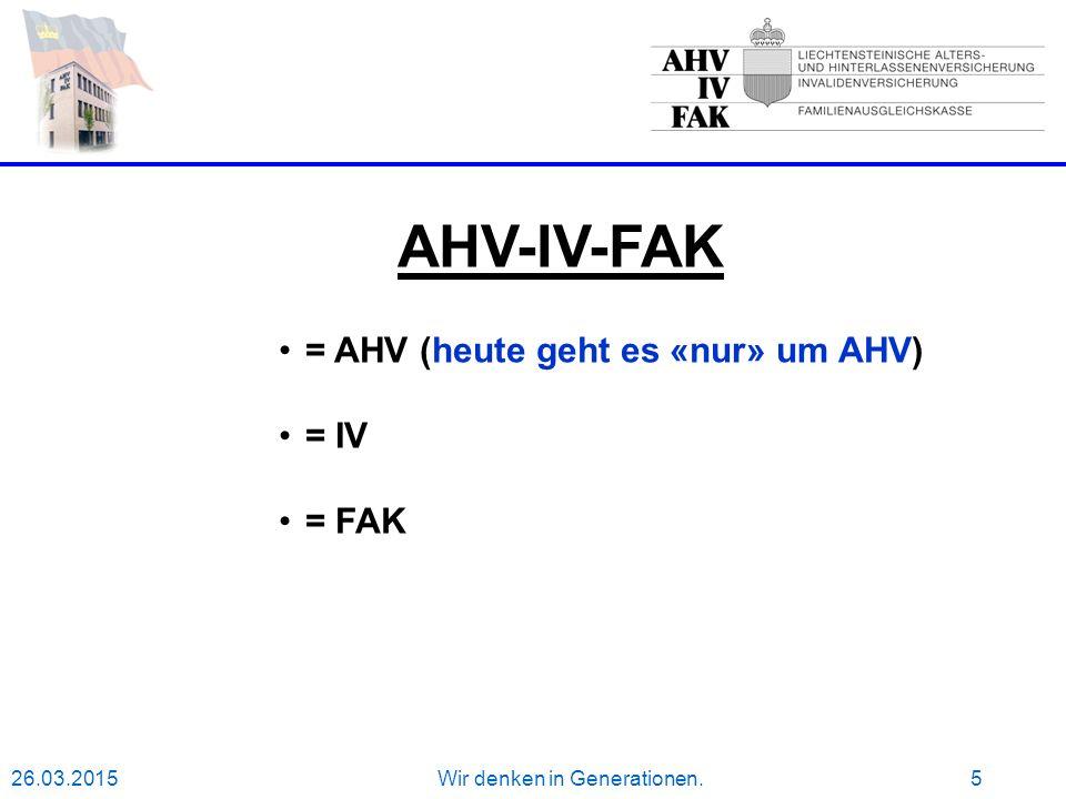 26.03.2015Wir denken in Generationen.5 AHV-IV-FAK = AHV (heute geht es «nur» um AHV) = IV = FAK