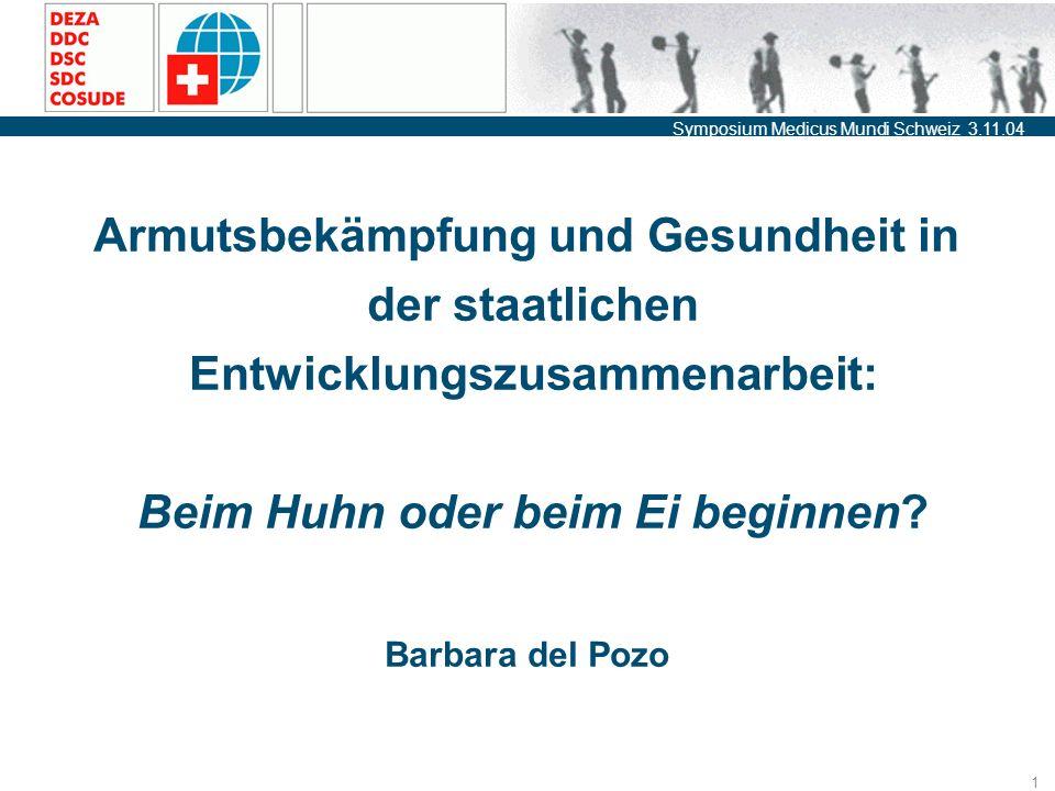 Symposium Medicus Mundi Schweiz 3.11.04 1 Armutsbekämpfung und Gesundheit in der staatlichen Entwicklungszusammenarbeit: Beim Huhn oder beim Ei beginnen.