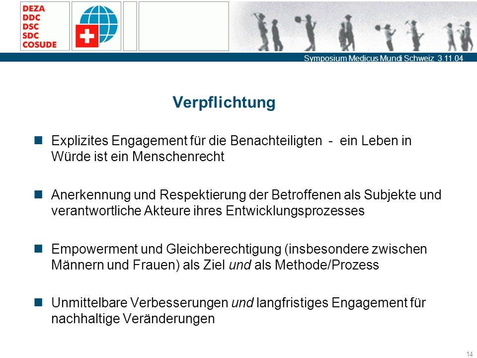 Symposium Medicus Mundi Schweiz 3.11.04 14 Verpflichtung Explizites Engagement für die Benachteiligten - ein Leben in Würde ist ein Menschenrecht Anerkennung und Respektierung der Betroffenen als Subjekte und verantwortliche Akteure ihres Entwicklungsprozesses Empowerment und Gleichberechtigung (insbesondere zwischen Männern und Frauen) als Ziel und als Methode/Prozess Unmittelbare Verbesserungen und langfristiges Engagement für nachhaltige Veränderungen