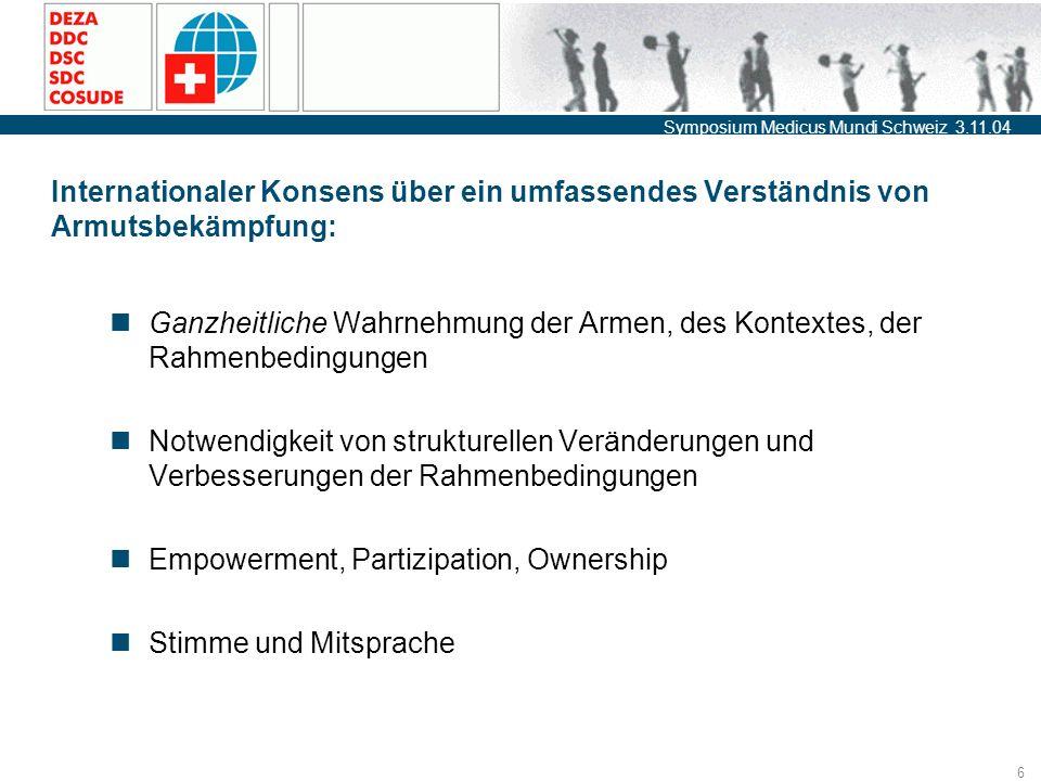 Symposium Medicus Mundi Schweiz 3.11.04 6 Internationaler Konsens über ein umfassendes Verständnis von Armutsbekämpfung: Ganzheitliche Wahrnehmung der Armen, des Kontextes, der Rahmenbedingungen Notwendigkeit von strukturellen Veränderungen und Verbesserungen der Rahmenbedingungen Empowerment, Partizipation, Ownership Stimme und Mitsprache