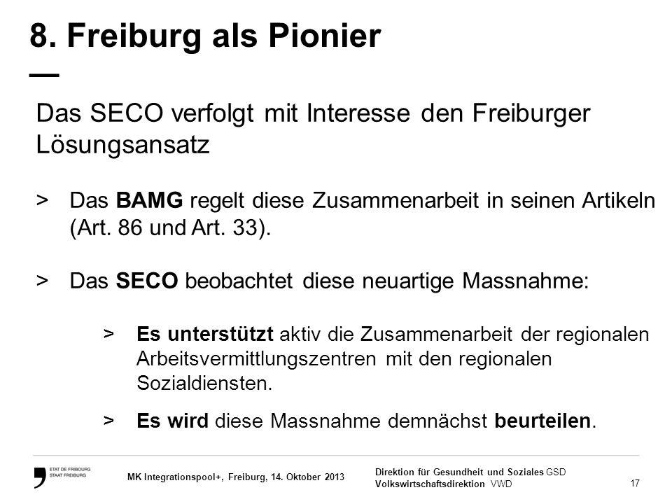 17 Direktion für Gesundheit und Soziales GSD Volkswirtschaftsdirektion VWD MK Integrationspool+, Freiburg, 14. Oktober 2013 8. Freiburg als Pionier —