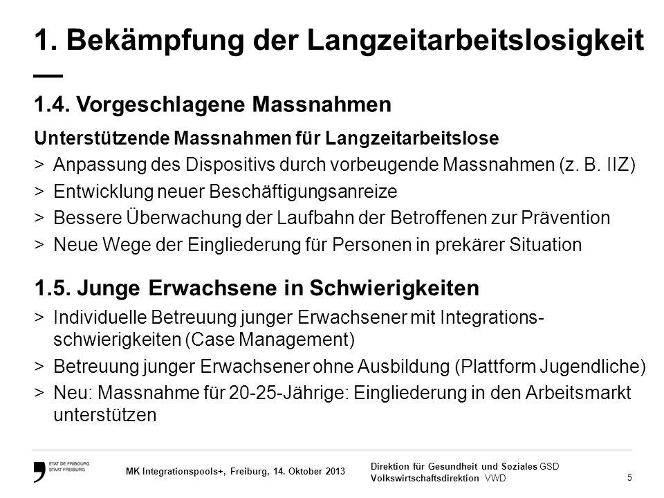 5 Direktion für Gesundheit und Soziales GSD Volkswirtschaftsdirektion VWD MK Integrationspools+, Freiburg, 14. Oktober 2013 1.4. Vorgeschlagene Massna