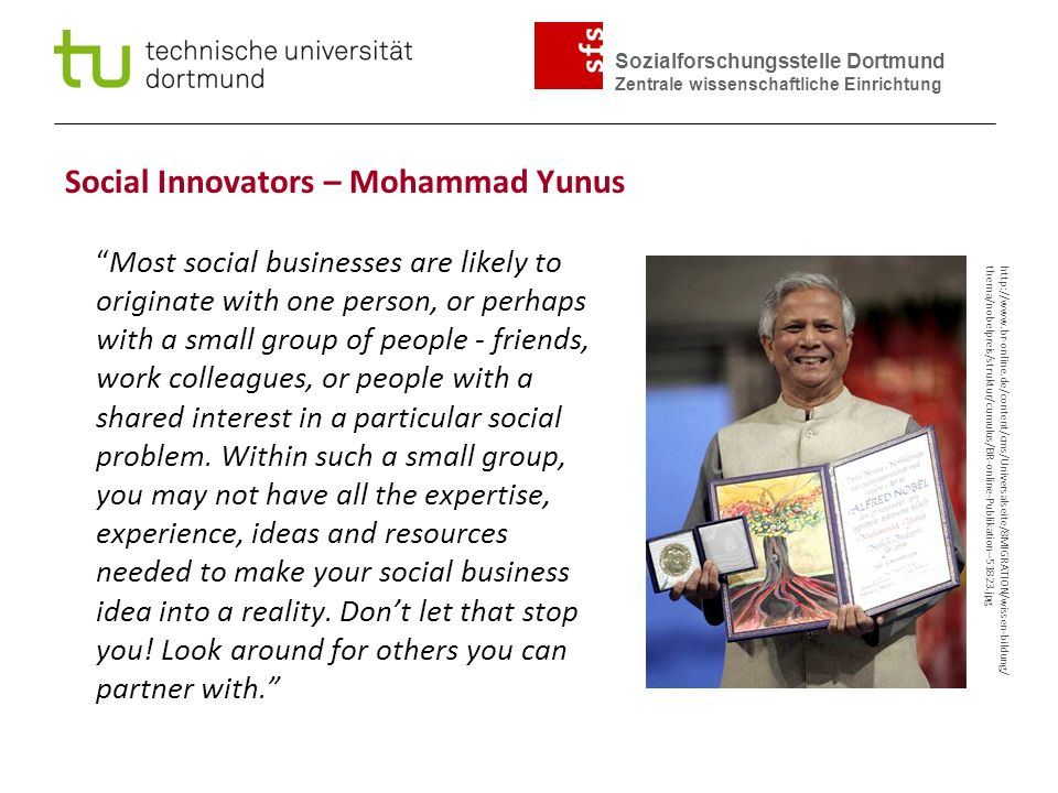 Sozialforschungsstelle Dortmund Zentrale wissenschaftliche Einrichtung Social Innovators – Mohammad Yunus Most social businesses are likely to originate with one person, or perhaps with a small group of people - friends, work colleagues, or people with a shared interest in a particular social problem.