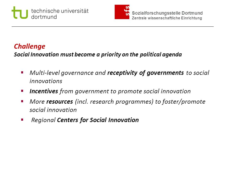 Sozialforschungsstelle Dortmund Zentrale wissenschaftliche Einrichtung Challenge Social Innovation must become a priority on the political agenda  Multi-level governance and receptivity of governments to social innovations  Incentives from government to promote social innovation  More resources (incl.