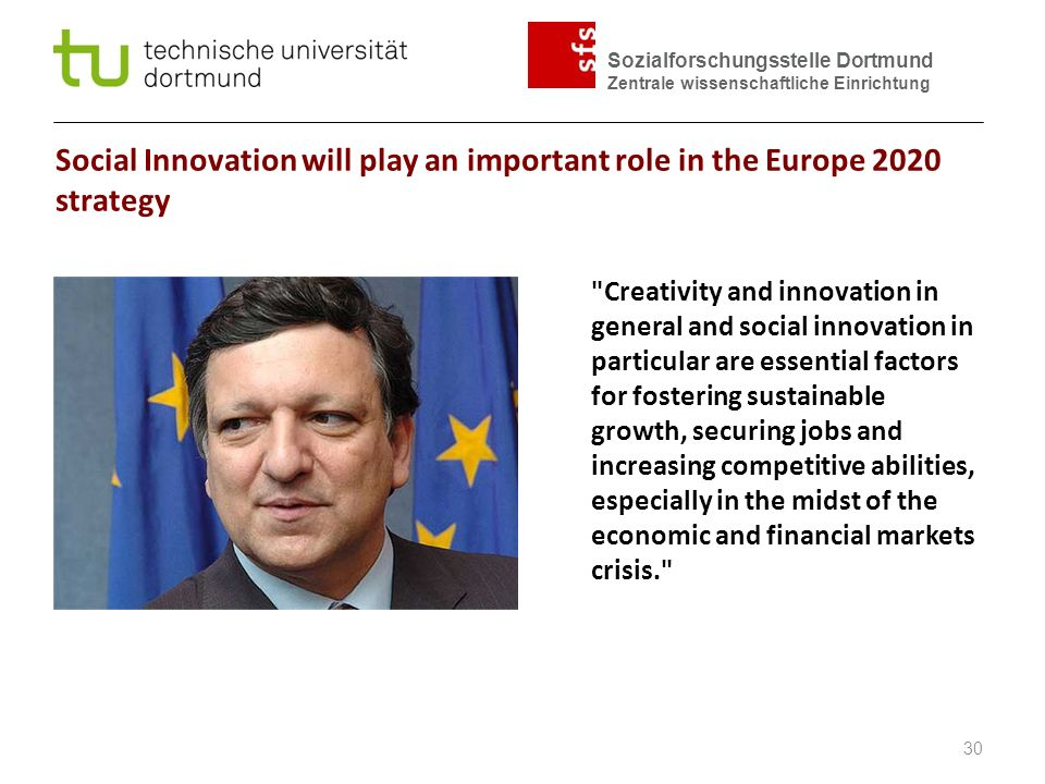 Sozialforschungsstelle Dortmund Zentrale wissenschaftliche Einrichtung Social Innovation will play an important role in the Europe 2020 strategy Creativity and innovation in general and social innovation in particular are essential factors for fostering sustainable growth, securing jobs and increasing competitive abilities, especially in the midst of the economic and financial markets crisis. 30