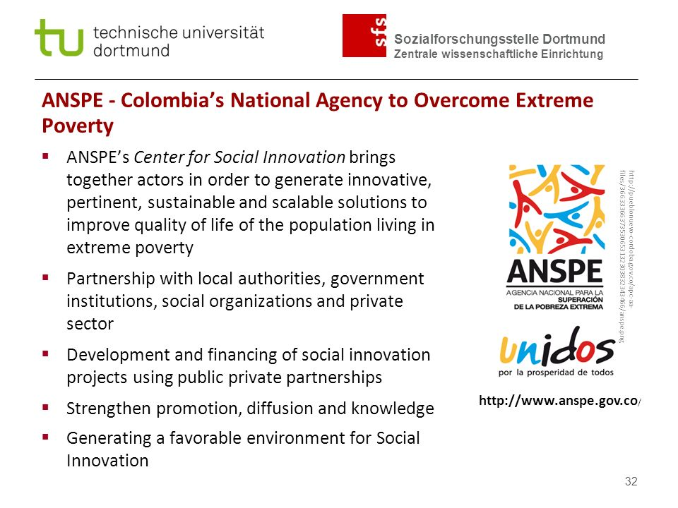 ANSPE - Colombia's National Agency to Overcome Extreme Poverty  ANSPE's Center for Social Innovation brings together actors in order to generate innovative, pertinent, sustainable and scalable solutions to improve quality of life of the population living in extreme poverty  Partnership with local authorities, government institutions, social organizations and private sector  Development and financing of social innovation projects using public private partnerships  Strengthen promotion, diffusion and knowledge  Generating a favorable environment for Social Innovation http://pueblonuevo-cordoba.gov.co/apc-aa- files/36633366373530653132303832343466/anspe.png http://www.anspe.gov.co / 32