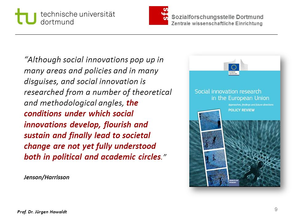 Sozialforschungsstelle Dortmund Zentrale wissenschaftliche Einrichtung Key Question We need to understand the conditions under which social innovations develop, flourish and sustain, and finally lead to social change.
