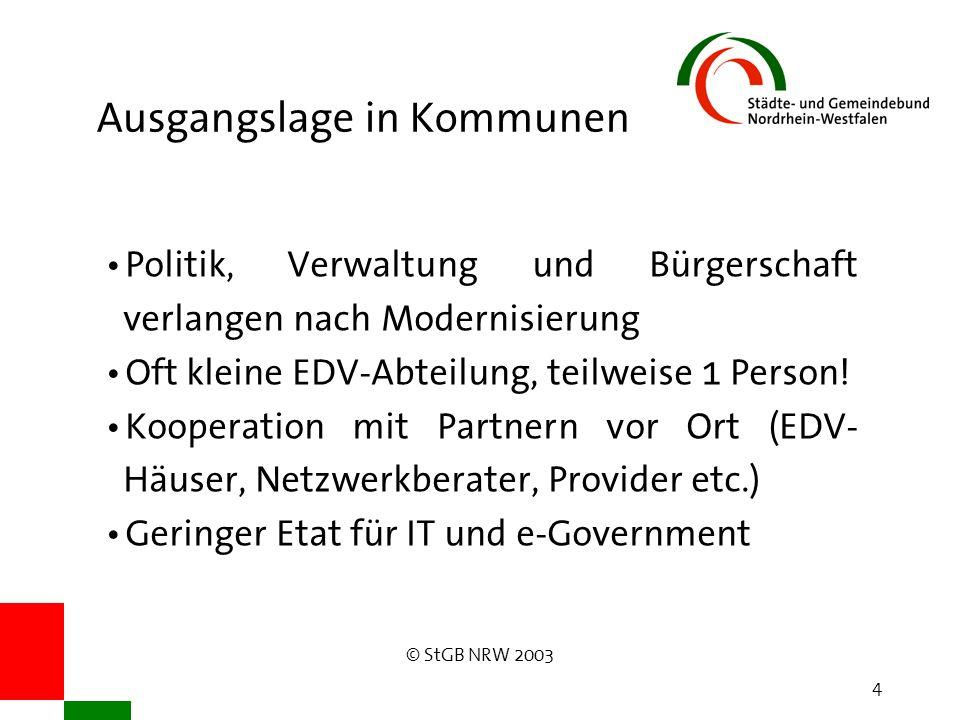 © StGB NRW 2003 4 Ausgangslage in Kommunen Politik, Verwaltung und Bürgerschaft verlangen nach Modernisierung Oft kleine EDV-Abteilung, teilweise 1 Person.