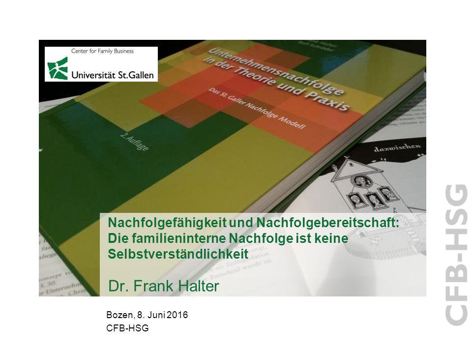 Nachfolgefähigkeit und Nachfolgebereitschaft: Die familieninterne Nachfolge ist keine Selbstverständlichkeit Dr. Frank Halter Bozen, 8. Juni 2016 CFB-