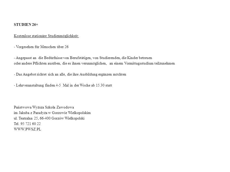 STUDIEN 26+ Kostenlose stationäre Studienmöglichkeit: - Vorgesehen für Menschen über 26 - Angepasst an die Bedürfnisse von Berufstätigen, von Studierenden, die Kinder betreuen oder andere Pflichten ausüben, die es ihnen verunmöglichen, an einem Vormittagsstudium teilzunehmen - Das Angebot richtet sich an alle, die ihre Ausbildung ergänzen möchten - Lehrveranstaltung finden 4-5 Mal in der Woche ab 15.30 statt Państwowa Wyższa Szkoła Zawodowa im Jakuba z Paradyża w Gorzowie Wielkopolskim ul.