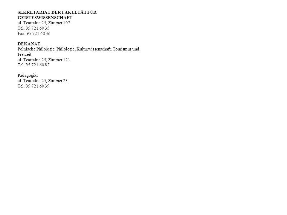 SEKRETARIAT DER FAKULTÄT FÜR GEISTESWISSENSCHAFT ul. Teatralna 25, Zimmer 107 Tel. 95 721 60 35 Fax. 95 721 60 36 DEKANAT Polnische Philologie, Philol