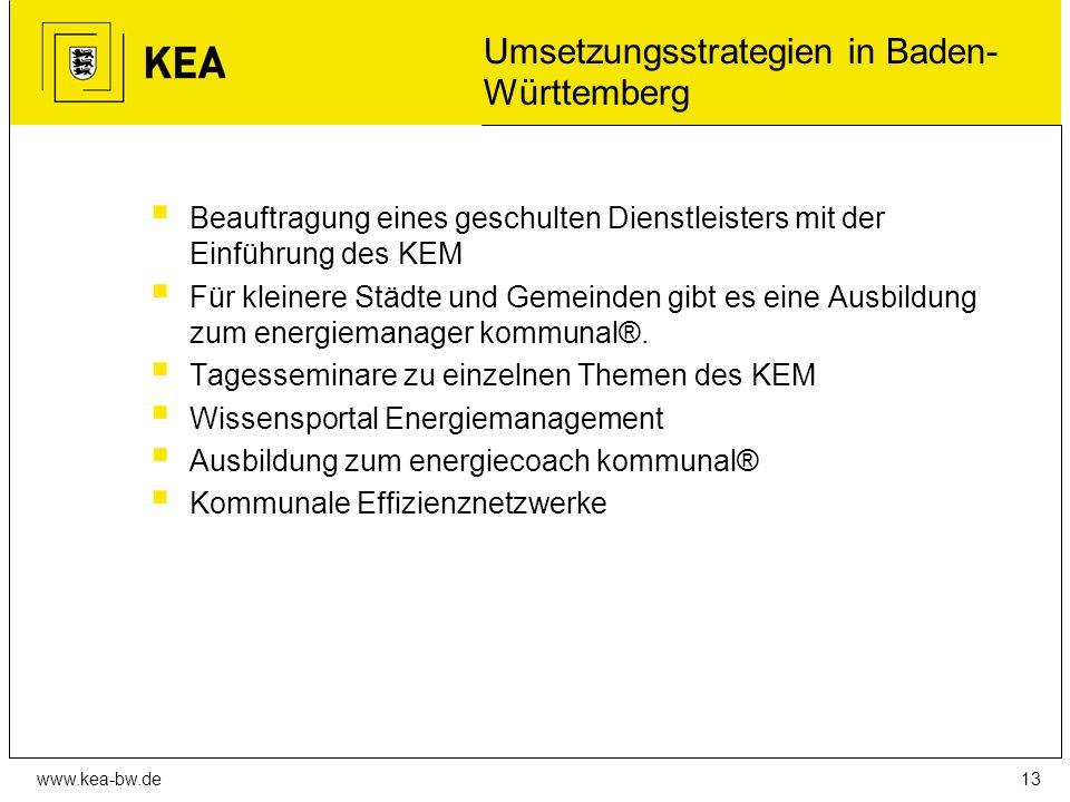 www.kea-bw.de13 Umsetzungsstrategien in Baden- Württemberg  Beauftragung eines geschulten Dienstleisters mit der Einführung des KEM  Für kleinere Städte und Gemeinden gibt es eine Ausbildung zum energiemanager kommunal®.