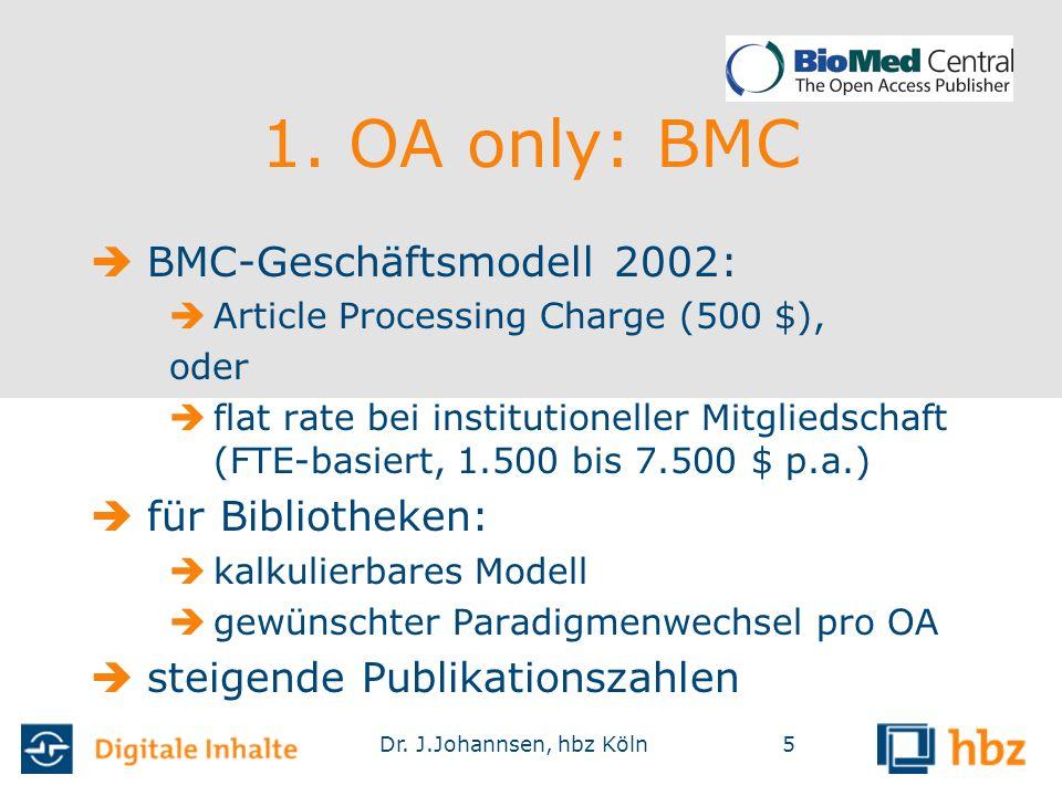 Dr. J.Johannsen, hbz Köln5 1. OA only: BMC  BMC-Geschäftsmodell 2002:  Article Processing Charge (500 $), oder  flat rate bei institutioneller Mitg