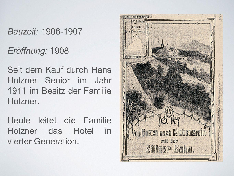 Bauzeit: 1906-1907 Eröffnung: 1908 Seit dem Kauf durch Hans Holzner Senior im Jahr 1911 im Besitz der Familie Holzner.