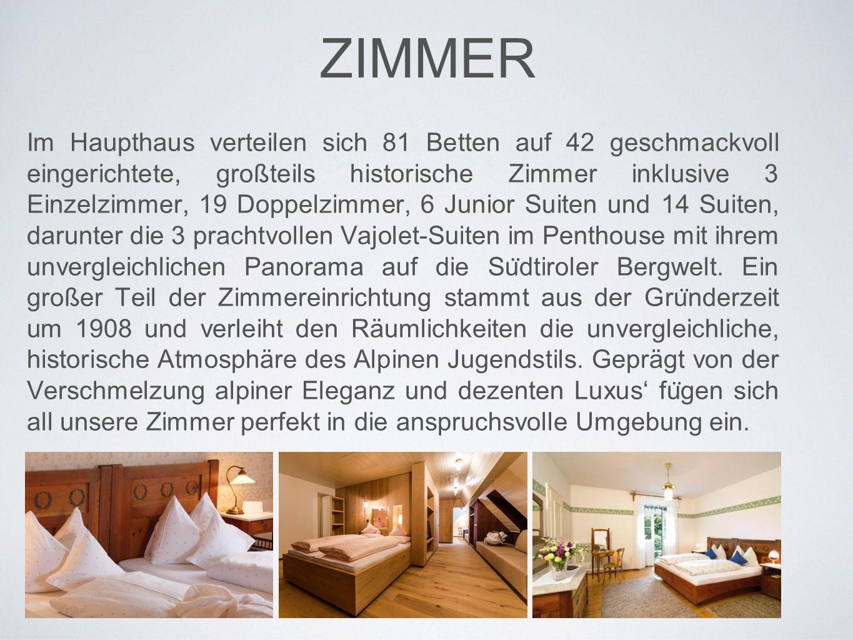 ZIMMER Im Haupthaus verteilen sich 81 Betten auf 42 geschmackvoll eingerichtete, großteils historische Zimmer inklusive 3 Einzelzimmer, 19 Doppelzimmer, 6 Junior Suiten und 14 Suiten, darunter die 3 prachtvollen Vajolet-Suiten im Penthouse mit ihrem unvergleichlichen Panorama auf die Su ̈ dtiroler Bergwelt.