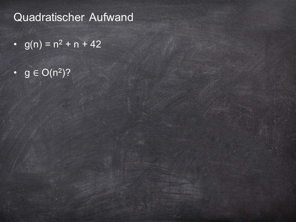 Quadratischer Aufwand g(n) = n 2 + n + 42 g ∈ O(n 2 )