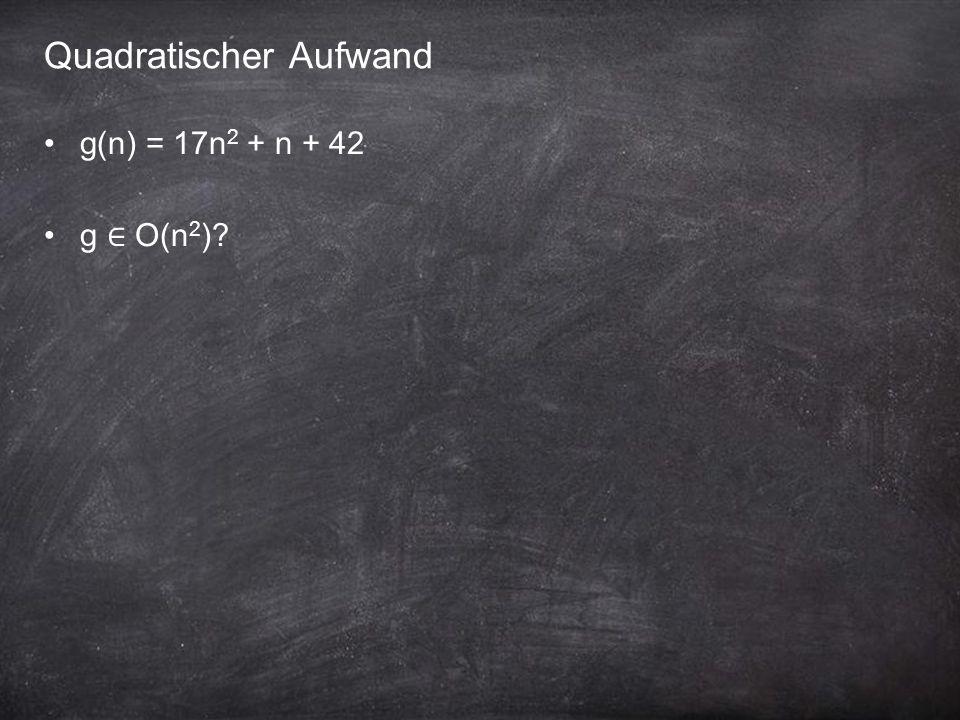 Quadratischer Aufwand g(n) = 17n 2 + n + 42 g ∈ O(n 2 )