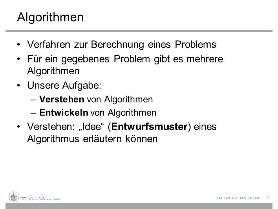 """Algorithmen Verfahren zur Berechnung eines Problems Für ein gegebenes Problem gibt es mehrere Algorithmen Unsere Aufgabe: –Verstehen von Algorithmen –Entwickeln von Algorithmen Verstehen: """"Idee (Entwurfsmuster) eines Algorithmus erläutern können 2"""