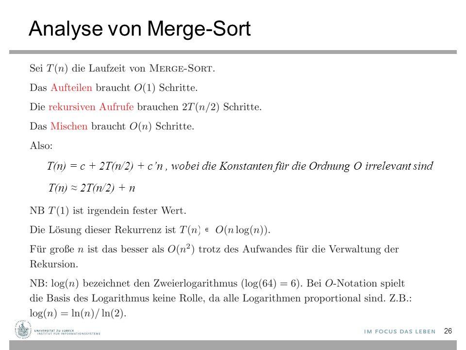 Analyse von Merge-Sort 26 ∈ T(n) = c + 2T(n/2) + c'n, wobei die Konstanten für die Ordnung O irrelevant sind T(n) ≈ 2T(n/2) + n
