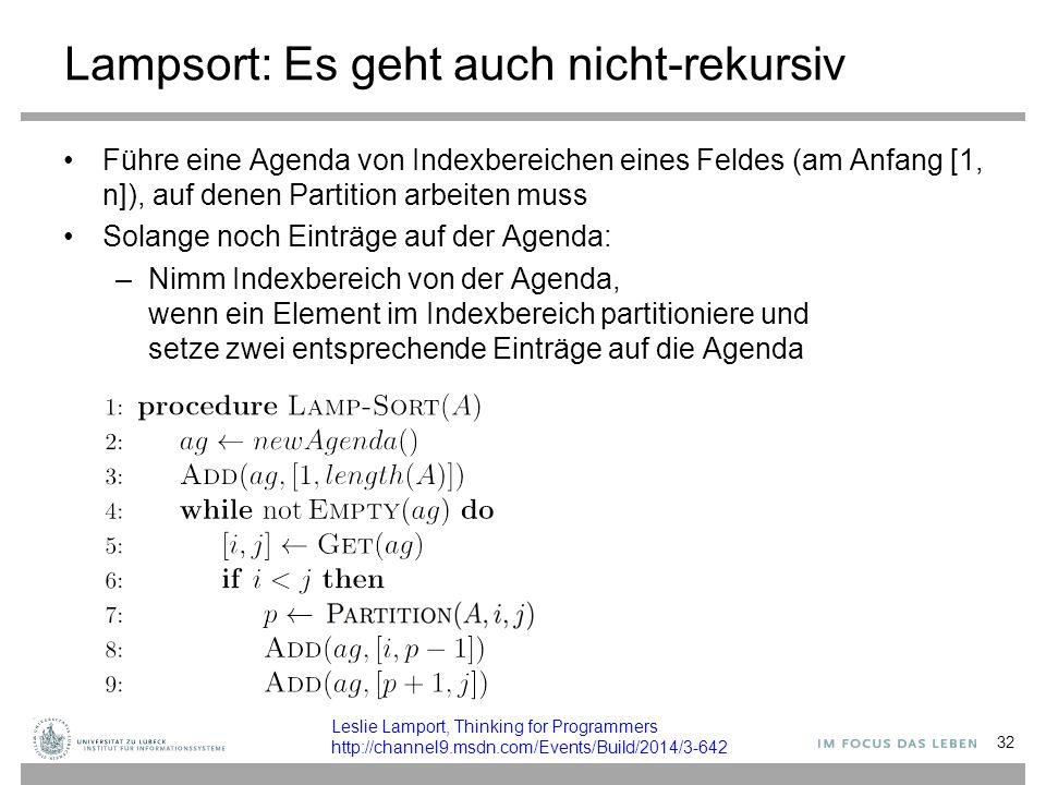 Lampsort: Es geht auch nicht-rekursiv Führe eine Agenda von Indexbereichen eines Feldes (am Anfang [1, n]), auf denen Partition arbeiten muss Solange noch Einträge auf der Agenda: –Nimm Indexbereich von der Agenda, wenn ein Element im Indexbereich partitioniere und setze zwei entsprechende Einträge auf die Agenda 32 Leslie Lamport, Thinking for Programmers http://channel9.msdn.com/Events/Build/2014/3-642
