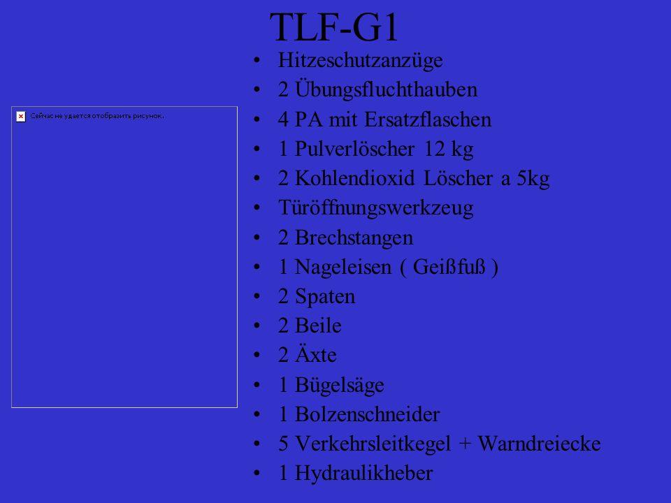 TLF-G1 Hitzeschutzanzüge 2 Übungsfluchthauben 4 PA mit Ersatzflaschen 1 Pulverlöscher 12 kg 2 Kohlendioxid Löscher a 5kg Türöffnungswerkzeug 2 Brechstangen 1 Nageleisen ( Geißfuß ) 2 Spaten 2 Beile 2 Äxte 1 Bügelsäge 1 Bolzenschneider 5 Verkehrsleitkegel + Warndreiecke 1 Hydraulikheber