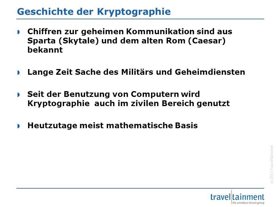 """© 2013 TravelTainment Sicherheit Kryptographischer Verfahren  Kein einzigartiges und geheimes Verfahren  Menge der Schlüssel ist so groß das man sie nicht durchprobieren kann  Beispiel: Schlüssellänge 80 Bit => 2 80 Schlüssel  """"Ausprobiergeschwindigkeit : 10 9 / Sekunde  2 80 / 10 9 ≈ 39 Millionen Jahre"""