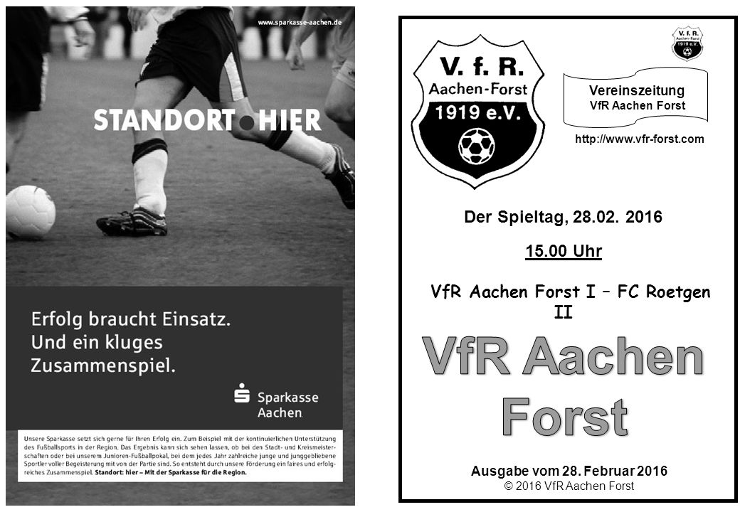 Ausgabe vom 28. Februar 2016 © 2016 VfR Aachen Forst Der Spieltag, 28.02. 2016 15.00 Uhr VfR Aachen Forst I – FC Roetgen II http://www.vfr-forst.com V