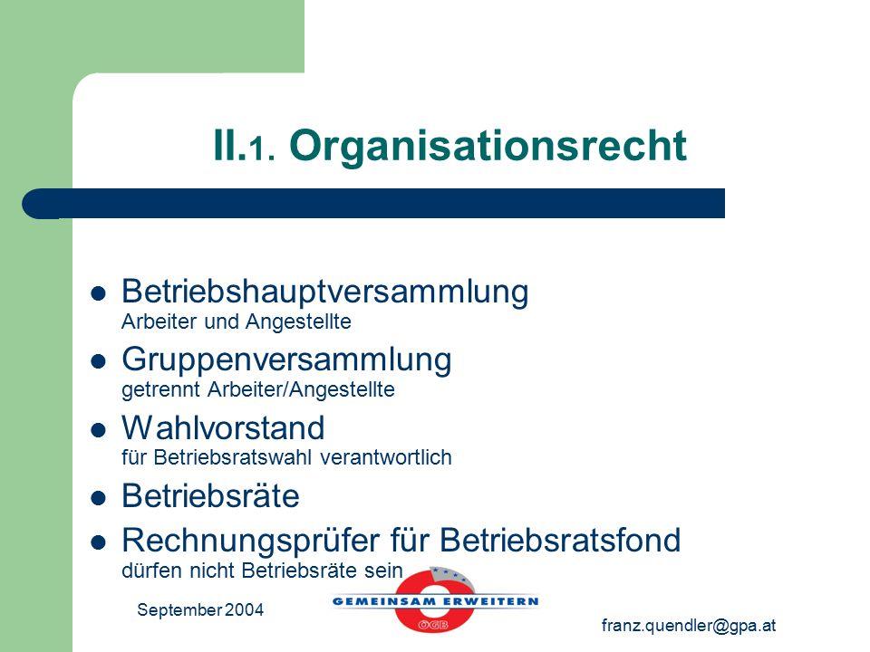 September 2004 franz.quendler@gpa.at II. 1. Organisationsrecht Betriebshauptversammlung Arbeiter und Angestellte Gruppenversammlung getrennt Arbeiter/
