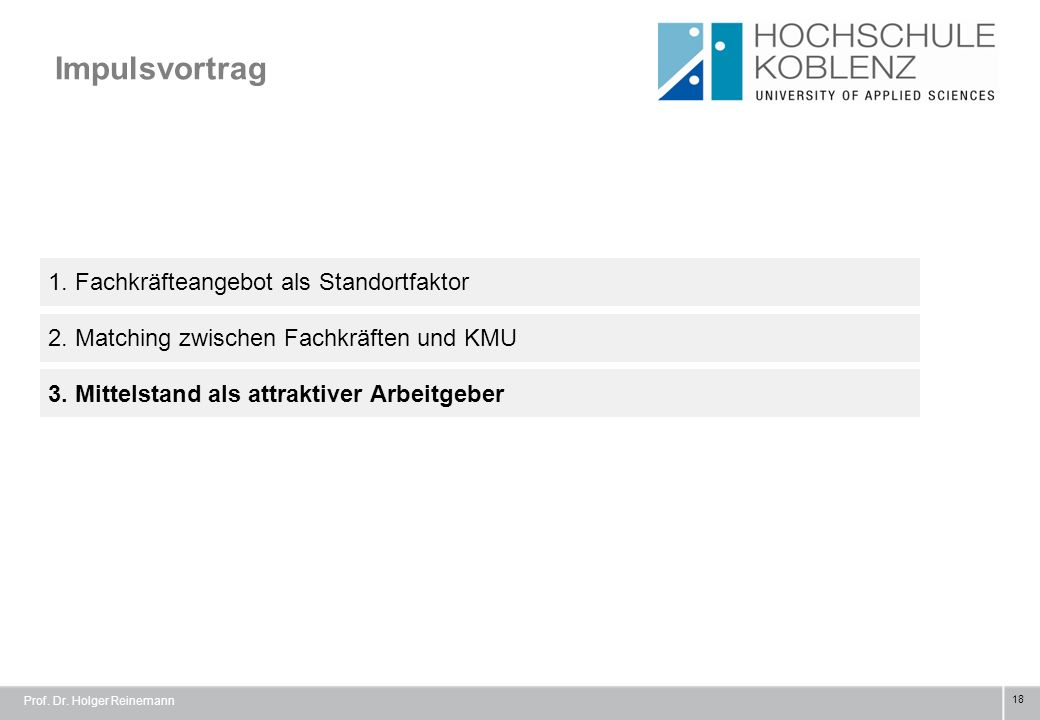 Impulsvortrag 18 1. Fachkräfteangebot als Standortfaktor 3. Mittelstand als attraktiver Arbeitgeber 2. Matching zwischen Fachkräften und KMU Prof. Dr.