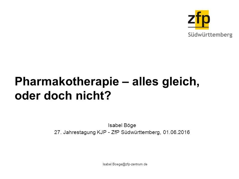 Isabel.Boege@zfp-zentrum.de Pharmakotherapie – alles gleich, oder doch nicht? Isabel Böge 27. Jahrestagung KJP - ZfP Südwürttemberg, 01.06.2016