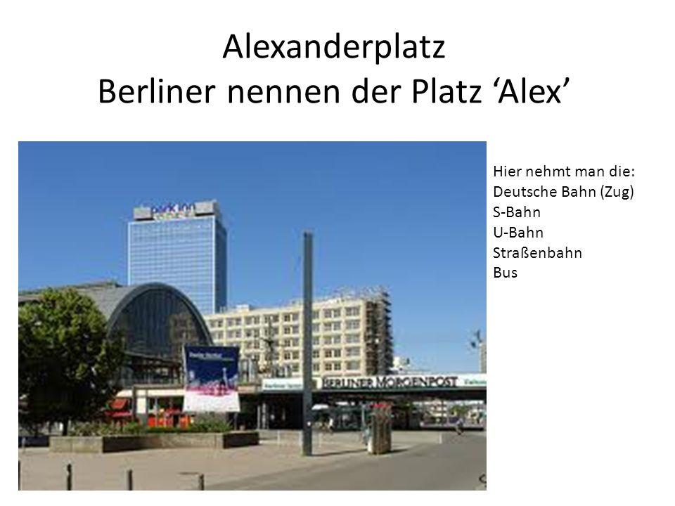 Alexanderplatz Berliner nennen der Platz 'Alex' Hier nehmt man die: Deutsche Bahn (Zug) S-Bahn U-Bahn Straßenbahn Bus